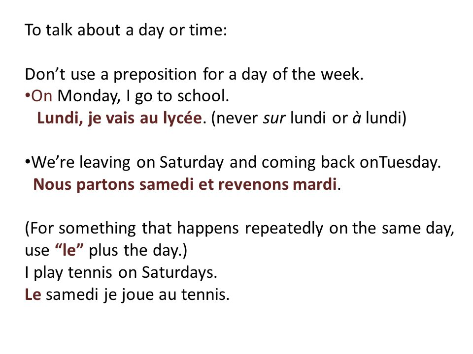 To talk about a day or time: Dont use a preposition for a day of the week. On Monday, I go to school. Lundi, je vais au lycée. (never sur lundi or à l