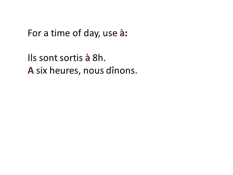 For a time of day, use à: Ils sont sortis à 8h. A six heures, nous dînons.
