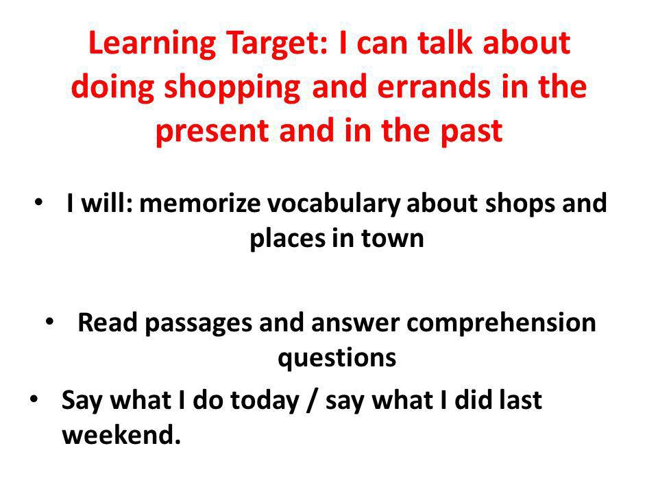 Learning Target: I can talk about doing shopping and errands in the present and in the past I will: memorize vocabulary about shops and places in town Read passages and answer comprehension questions Say what I do today / say what I did last weekend.