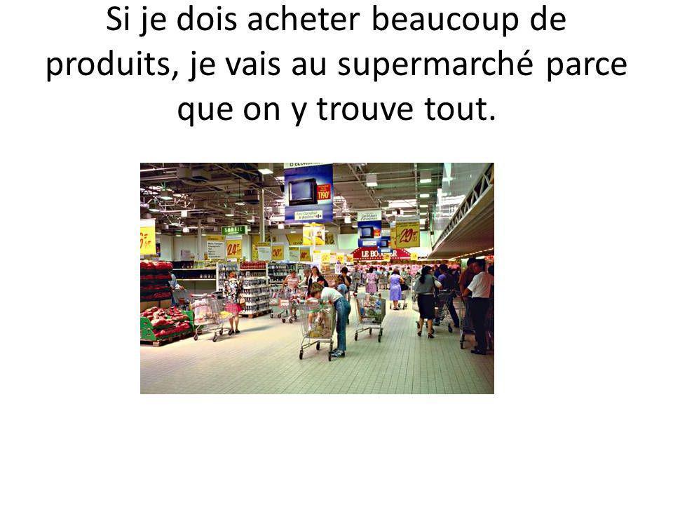 Si je dois acheter beaucoup de produits, je vais au supermarché parce que on y trouve tout.