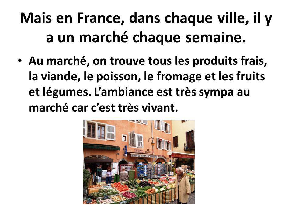 Mais en France, dans chaque ville, il y a un marché chaque semaine. Au marché, on trouve tous les produits frais, la viande, le poisson, le fromage et