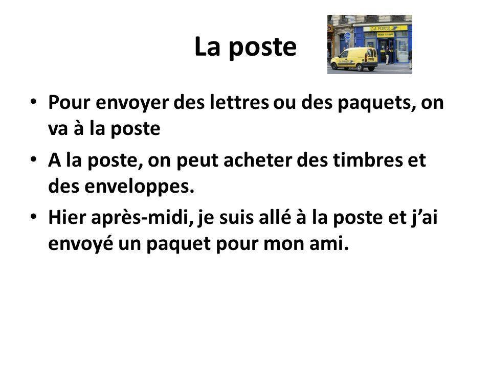 La poste Pour envoyer des lettres ou des paquets, on va à la poste A la poste, on peut acheter des timbres et des enveloppes. Hier après-midi, je suis