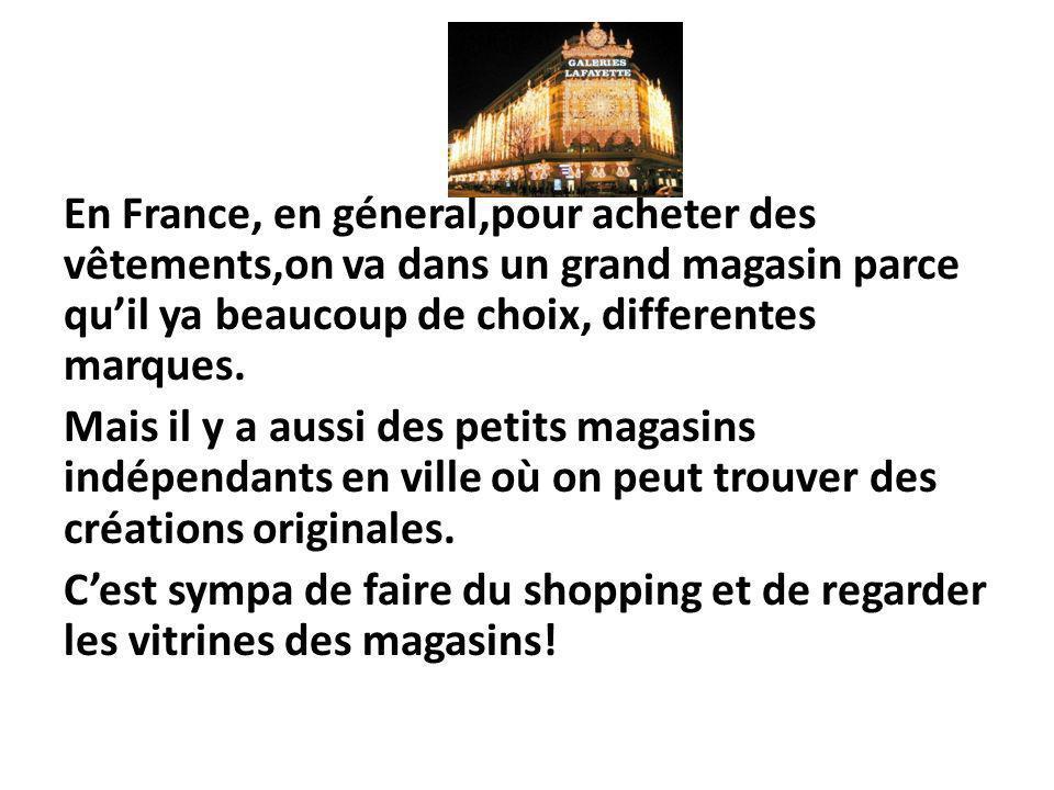 En France, en géneral,pour acheter des vêtements,on va dans un grand magasin parce quil ya beaucoup de choix, differentes marques. Mais il y a aussi d