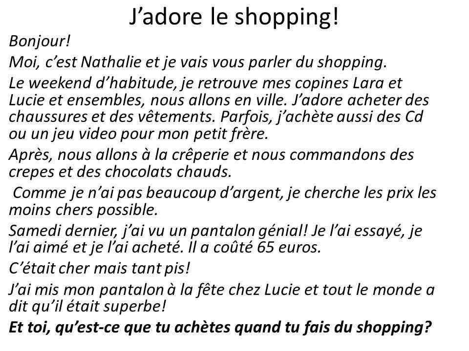 Jadore le shopping! Bonjour! Moi, cest Nathalie et je vais vous parler du shopping. Le weekend dhabitude, je retrouve mes copines Lara et Lucie et ens