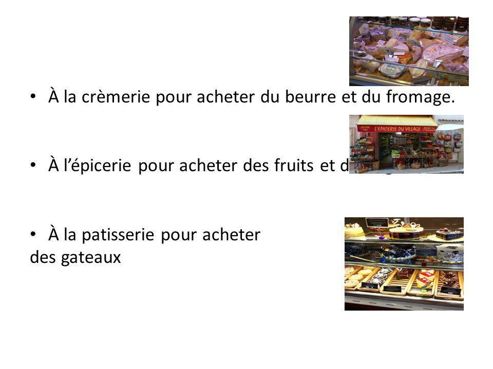 À la crèmerie pour acheter du beurre et du fromage. À lépicerie pour acheter des fruits et des légumes. À la patisserie pour acheter des gateaux