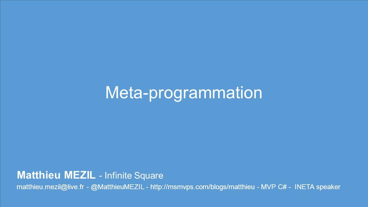 Meta-programmation Matthieu MEZIL - Infinite Square matthieu.mezil@live.fr - @MatthieuMEZIL - http://msmvps.com/blogs/matthieu - MVP C# - INETA speaker