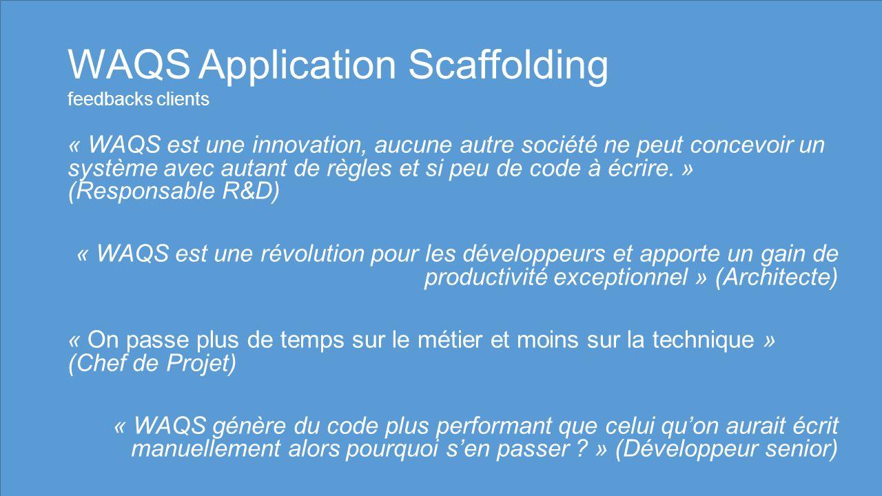 WAQS Application Scaffolding feedbacks clients « WAQS est une innovation, aucune autre société ne peut concevoir un système avec autant de règles et si peu de code à écrire.