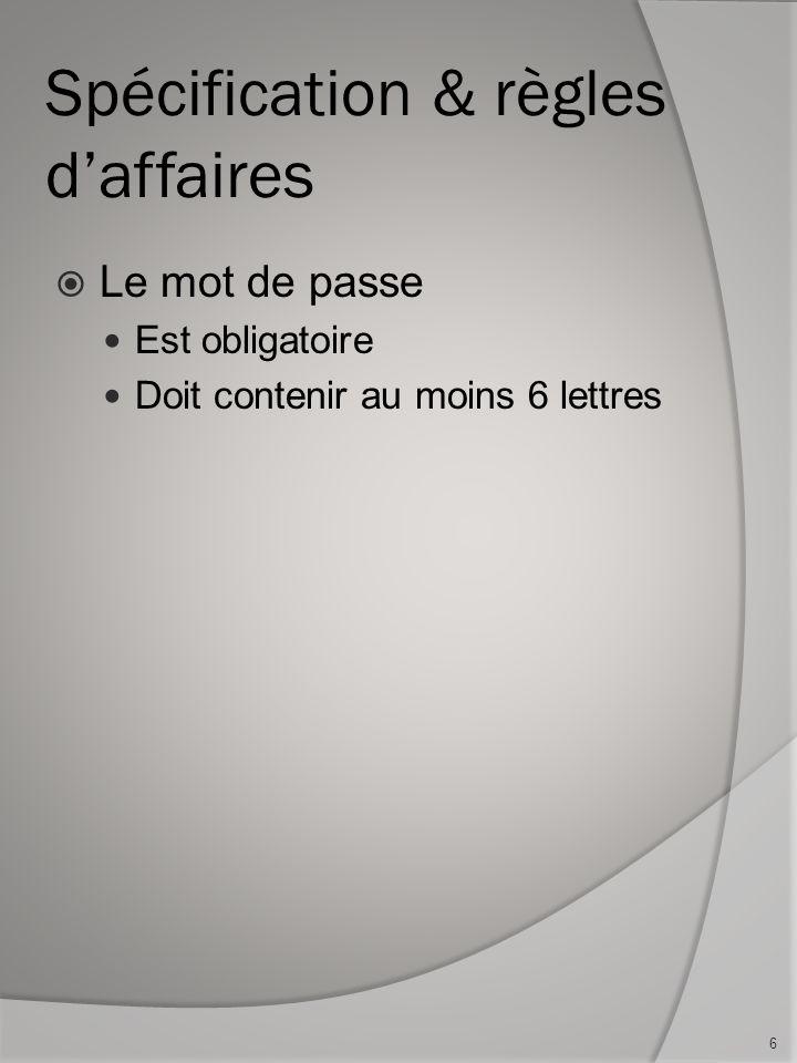 Spécification & règles daffaires Le mot de passe Est obligatoire Doit contenir au moins 6 lettres 6