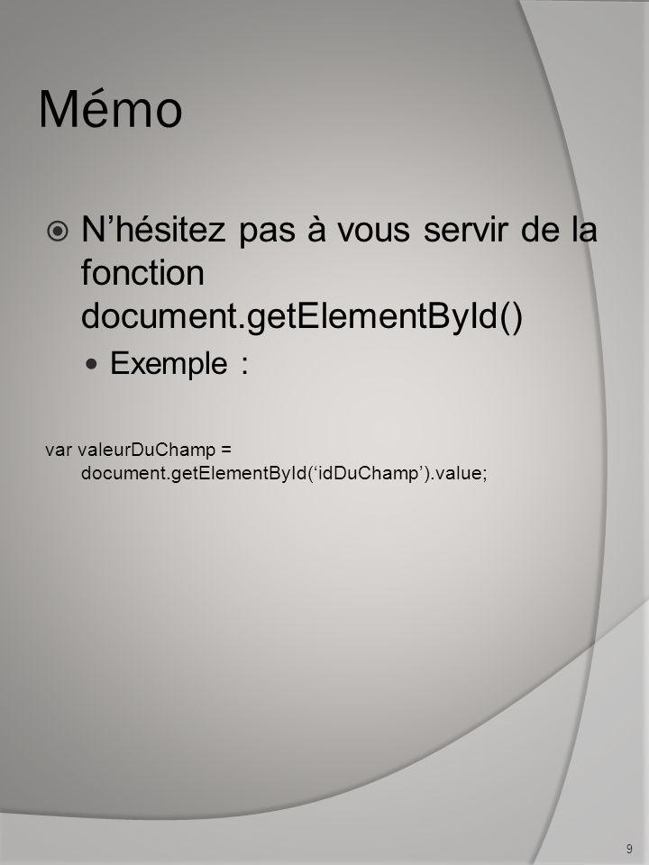 Mémo Nhésitez pas à vous servir de la fonction document.getElementById() Exemple : var valeurDuChamp = document.getElementById(idDuChamp).value; 9