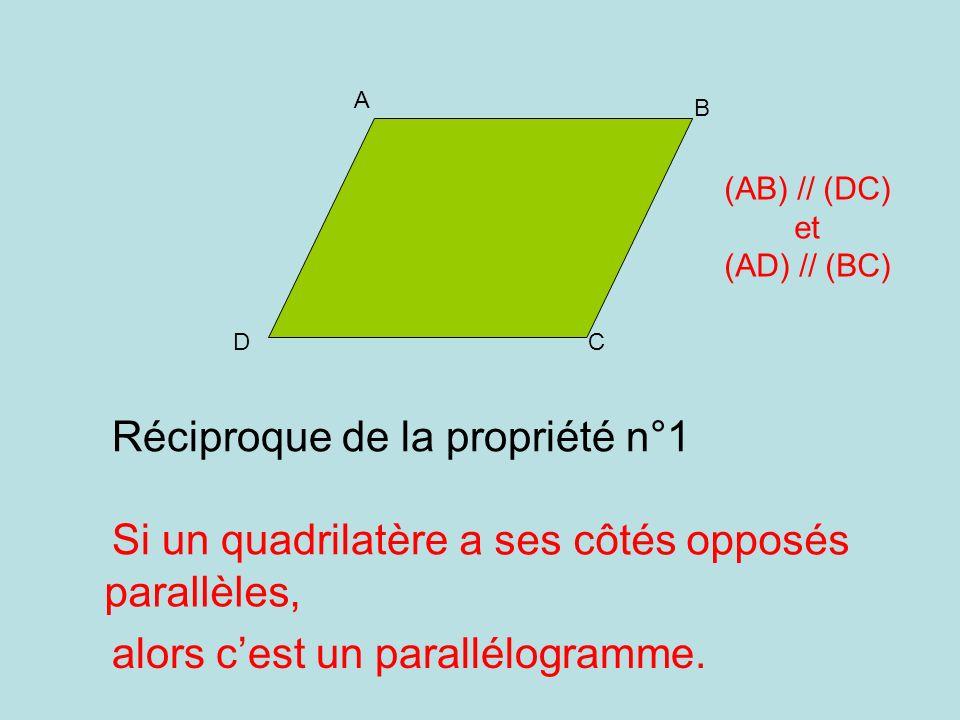 Réciproque de la propriété n°1 Si un quadrilatère A DC B (AB) // (DC) et (AD) // (BC) alors cest un parallélogramme. a ses côtés opposés parallèles,