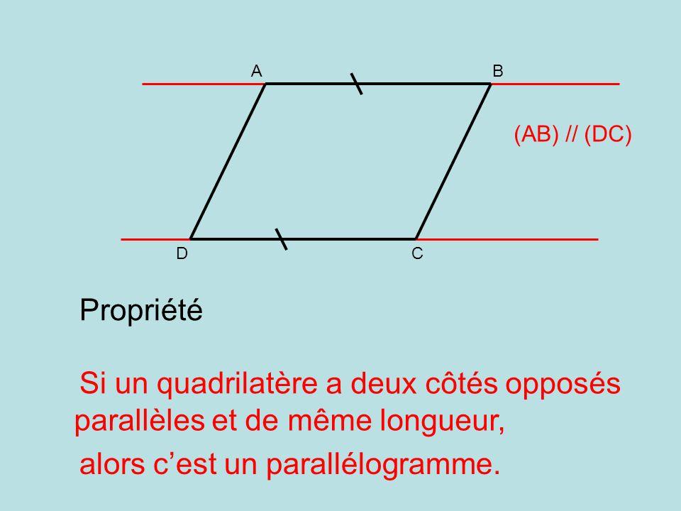 A DC B (AB) // (DC) Propriété Si un quadrilatère alors cest un parallélogramme. a deux côtés opposés parallèles et de même longueur,