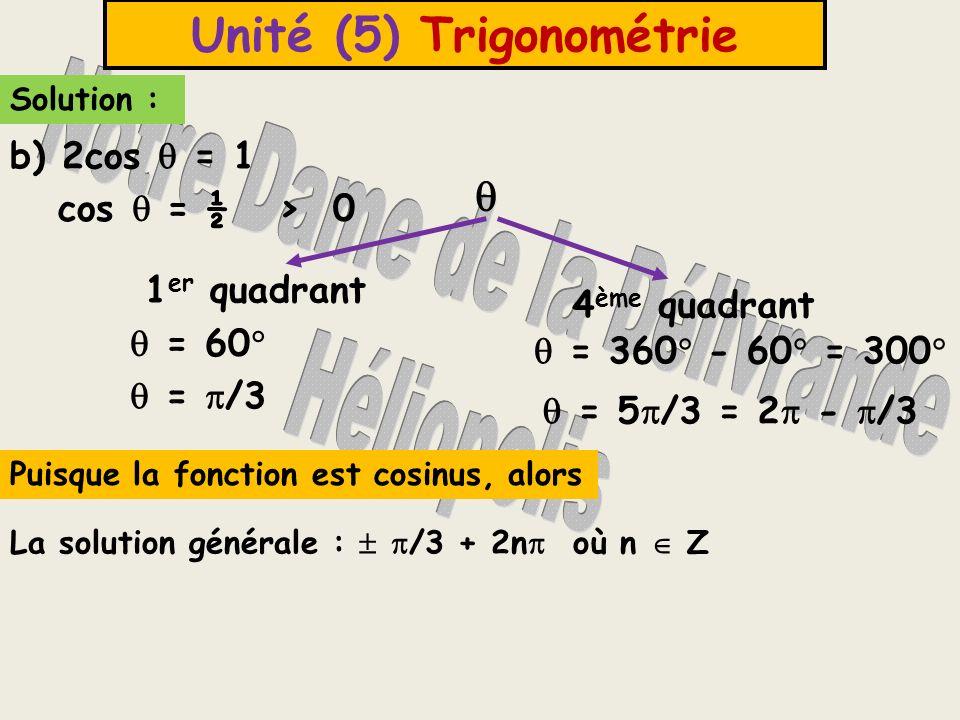Unité (5) Trigonométrie Solution : 1 er quadrant 3 ème quadrant = 60 = 180 + 60 = 240 = /3 = 4 /3 = + /3 La solution générale : /3 + n où n Z c) tg = > 0 Puisque la fonction est tangente,alors on ajoute n où n Z Devoir page (89) n (5) et page (94) n (9)