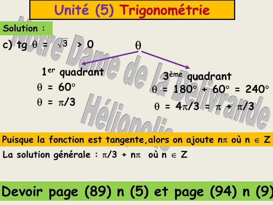 Unité (5) Trigonométrie Solution : 1 er quadrant 3 ème quadrant = 60 = 180 + 60 = 240 = /3 = 4 /3 = + /3 La solution générale : /3 + n où n Z c) tg =
