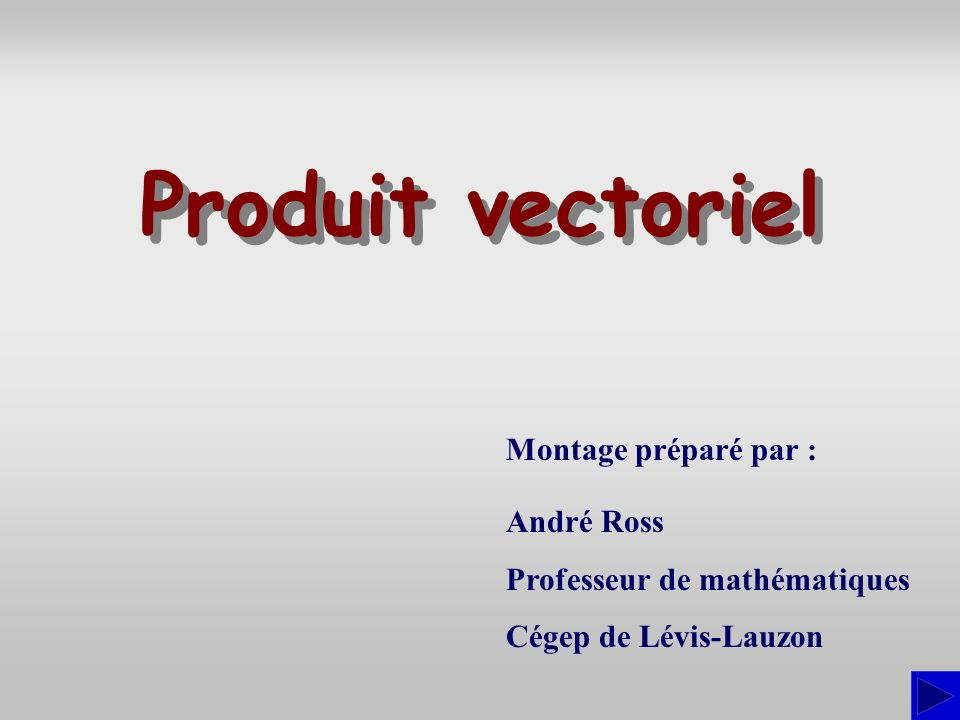 Montage préparé par : André Ross Professeur de mathématiques Cégep de Lévis-Lauzon Produit vectoriel Produit vectoriel