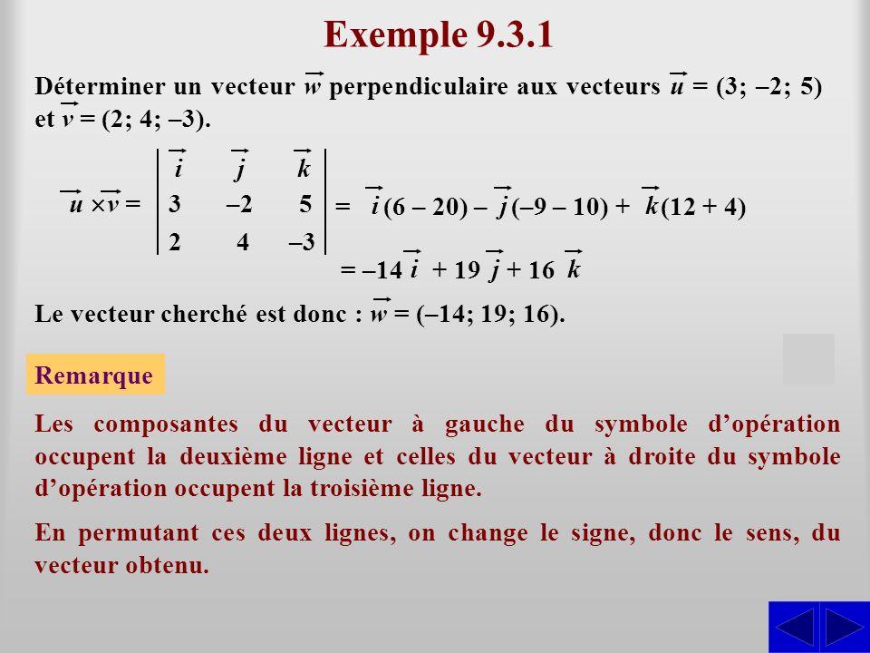 = Exemple 9.3.1 ijk 3–25 24–3 u v = S Déterminer un vecteur w perpendiculaire aux vecteurs u = (3; –2; 5) et v = (2; 4; –3). (6 – 20) – ij (–9 – 10) +