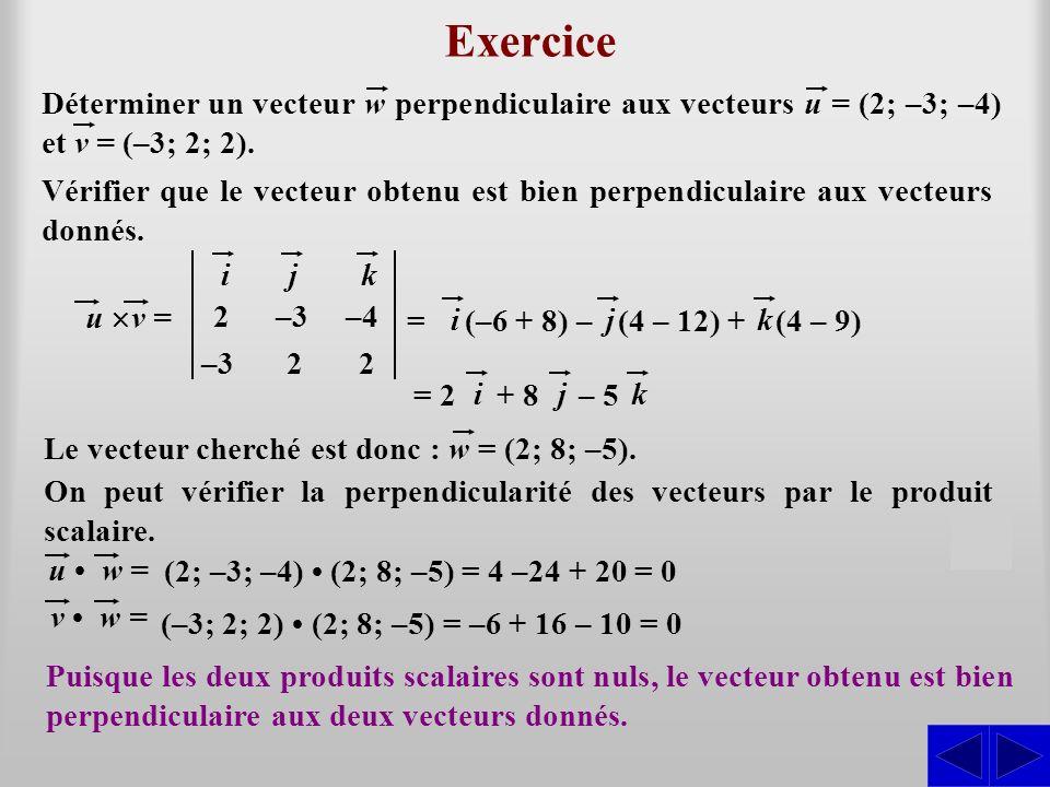 = Exercice ijk 2–3–4 –32 2 u v = S Déterminer un vecteur w perpendiculaire aux vecteurs u = (2; –3; –4) et v = (–3; 2; 2). (–6 + 8) – ij (4 – 12) + k