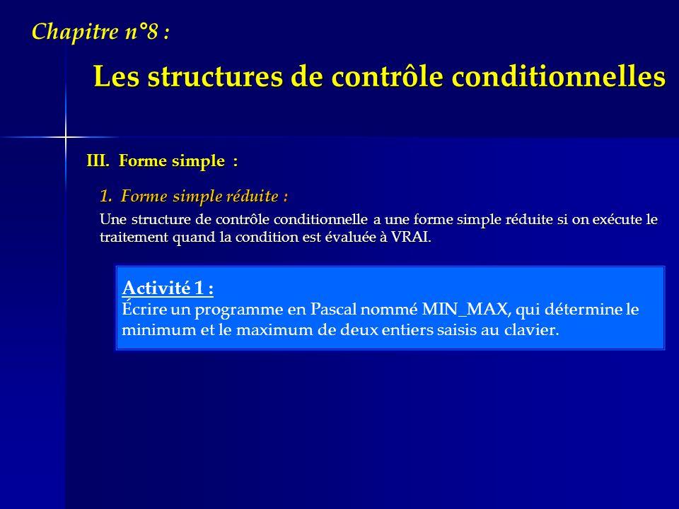 Les structures de contrôle conditionnelles Chapitre n°8 : AlgorithmiquePascal { Initialisation } Si condition alors Instruction 1 Instruction 2 - - - - - - - Instruction N FinSi { Initialisation } if condition then begin Instruction_1 ; Instruction_2 ; - - - - - - - ; Instruction_N ; end ; Vocabulaire et syntaxe :