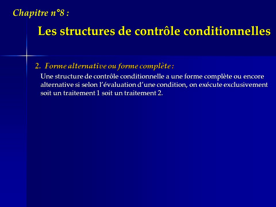Les structures de contrôle conditionnelles Chapitre n°8 : Vocabulaire et syntaxe : AlgorithmiquePascal { Initialisation } Si condition alors Instruction 1 de TR1 Instruction 2 de TR1 - - - - - - - Instruction N de TR1 Sinon Instruction 1 de TR2 Instruction 2 de TR2 - - - - - - - Instruction M de TR2 FinSi { Initialisation } if condition then begin Instruction_1 de TR1; Instruction_2 de TR1; - - - - - - - ; Instruction_N de TR1; end else begin Instruction_1 de TR2; Instruction_2 de TR2; - - - - - - - ; Instruction_M de TR2; end ;