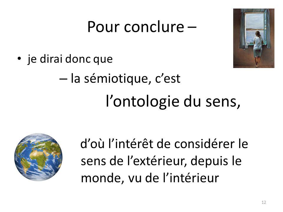 Pour conclure – je dirai donc que – la sémiotique, cest lontologie du sens, doù lintérêt de considérer le sens de lextérieur, depuis le monde, vu de l