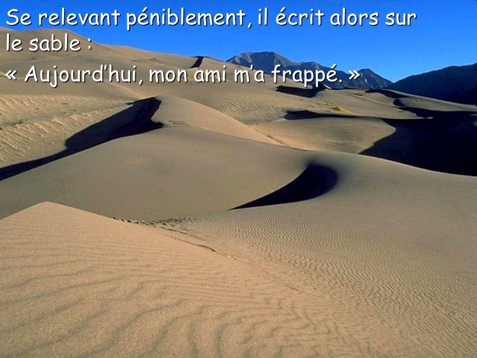 Se relevant péniblement, il écrit alors sur le sable : « Aujourdhui, mon ami ma frappé. »