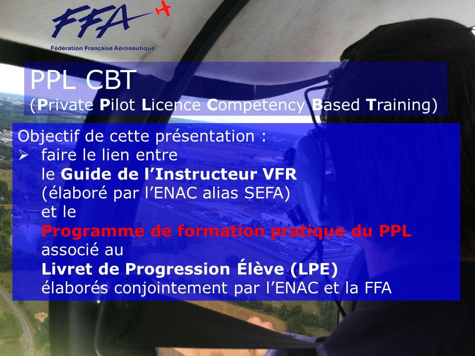 PPL CBT (Private Pilot Licence Competency Based Training) Objectif de cette présentation : faire le lien entre le Guide de lInstructeur VFR (élaboré p