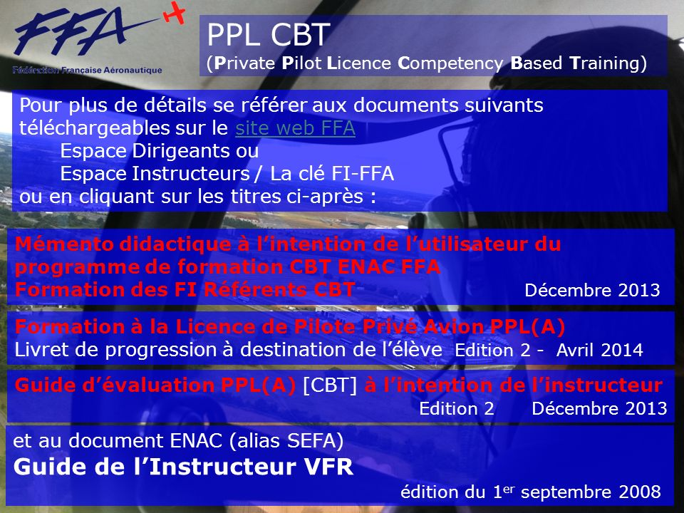 PPL CBT (Private Pilot Licence Competency Based Training) Pour plus de détails se référer aux documents suivants téléchargeables sur le site web FFA Espace Dirigeants ou Espace Instructeurs / La clé FI-FFAsite web FFA ou en cliquant sur les titres ci-après : Mémento didactique à lintention de lutilisateur du programme de formation CBT ENAC FFA Formation des FI Référents CBT Décembre 2013 Formation à la Licence de Pilote Privé Avion PPL(A) Livret de progression à destination de lélève Edition 2 - Avril 2014 et au document ENAC (alias SEFA) Guide de lInstructeur VFR édition du 1 er septembre 2008 Guide dévaluation PPL(A) [CBT] à lintention de linstructeur Edition 2 Décembre 2013
