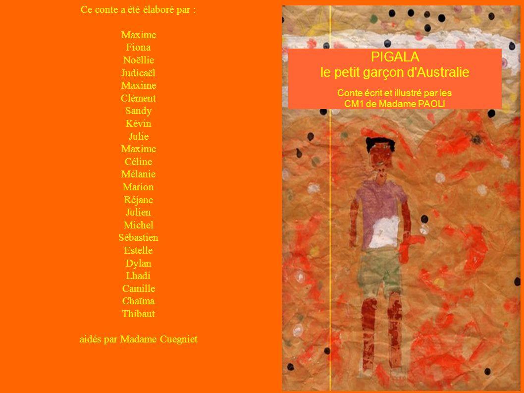 PIGALA le petit garçon d'Australie Conte écrit et illustré par les CM1 de Madame PAOLI Ce conte a été élaboré par : Maxime Fiona Noëllie Judicaël Maxi