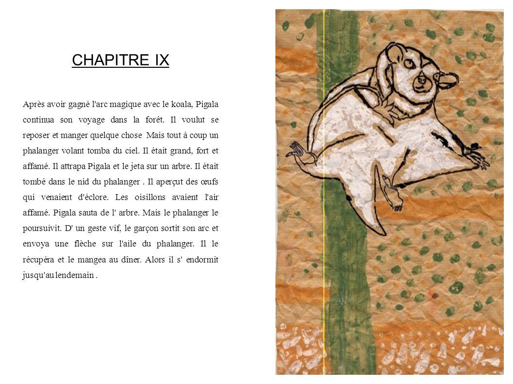 CHAPITRE IX Après avoir gagné l'arc magique avec le koala, Pigala continua son voyage dans la forêt. Il voulut se reposer et manger quelque chose Mais