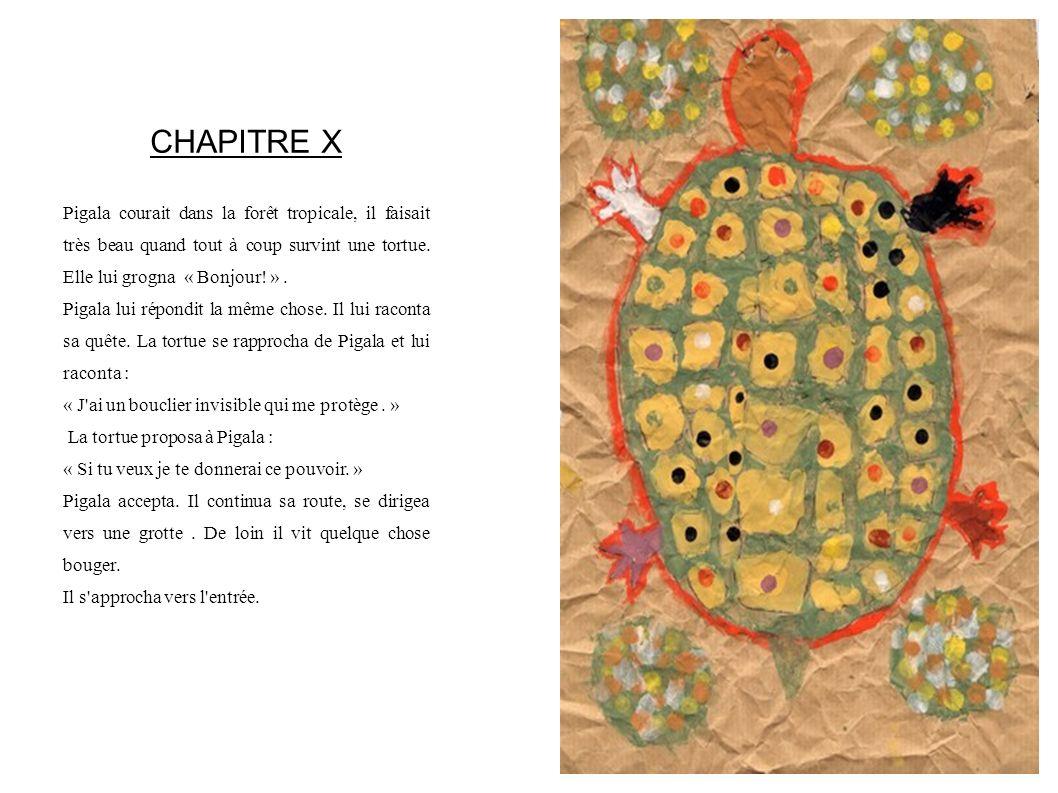 CHAPITRE X Pigala courait dans la forêt tropicale, il faisait très beau quand tout à coup survint une tortue. Elle lui grogna « Bonjour! ». Pigala lui
