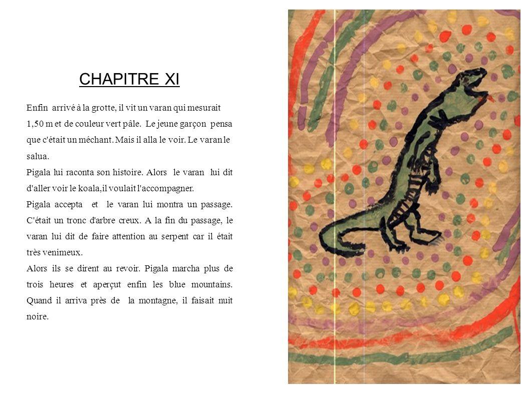 CHAPITRE XI Enfin arrivé à la grotte, il vit un varan qui mesurait 1,50 m et de couleur vert pâle. Le jeune garçon pensa que c'était un méchant. Mais