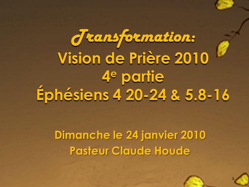 Transformation: Vision de Prière 2010 4 e partie Éphésiens 4 20-24 & 5.8-16 Dimanche le 24 janvier 2010 Pasteur Claude Houde 1