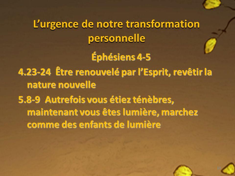 Lurgence de notre transformation personnelle Éphésiens 4-5 4.23-24 Être renouvelé par lEsprit, revêtir la nature nouvelle 5.8-9 Autrefois vous étiez ténèbres, maintenant vous êtes lumière, marchez comme des enfants de lumière 15