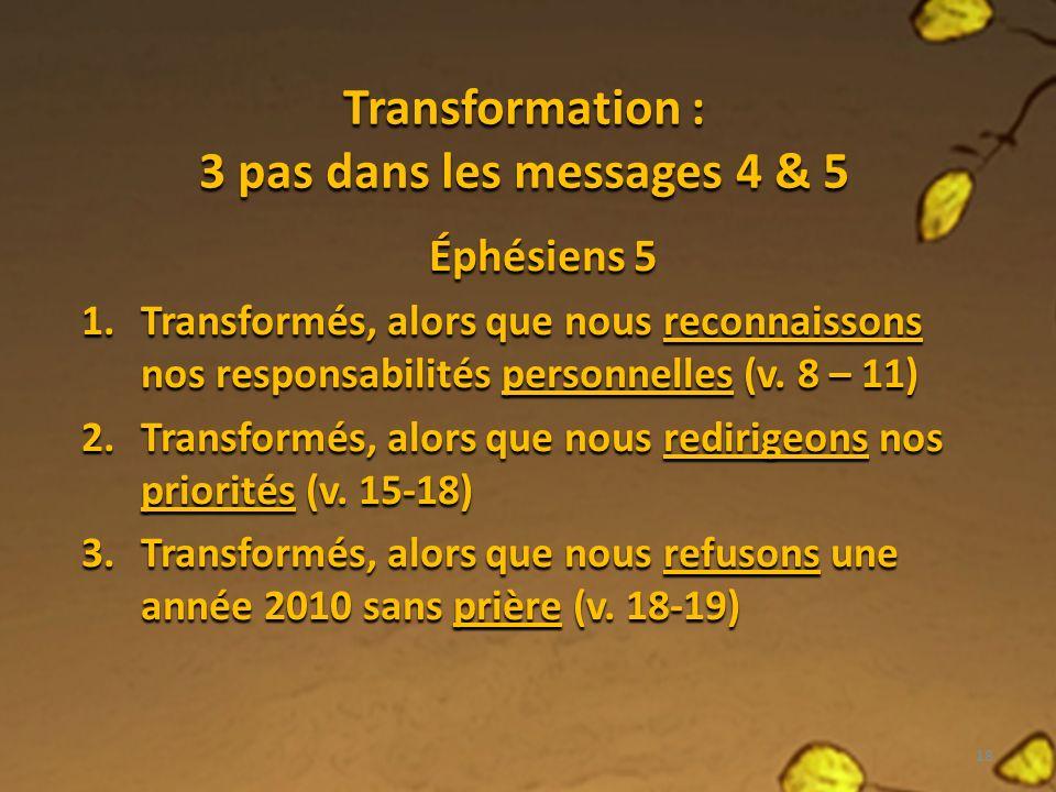 Transformation : 3 pas dans les messages 4 & 5 Éphésiens 5 1.Transformés, alors que nous reconnaissons nos responsabilités personnelles (v.