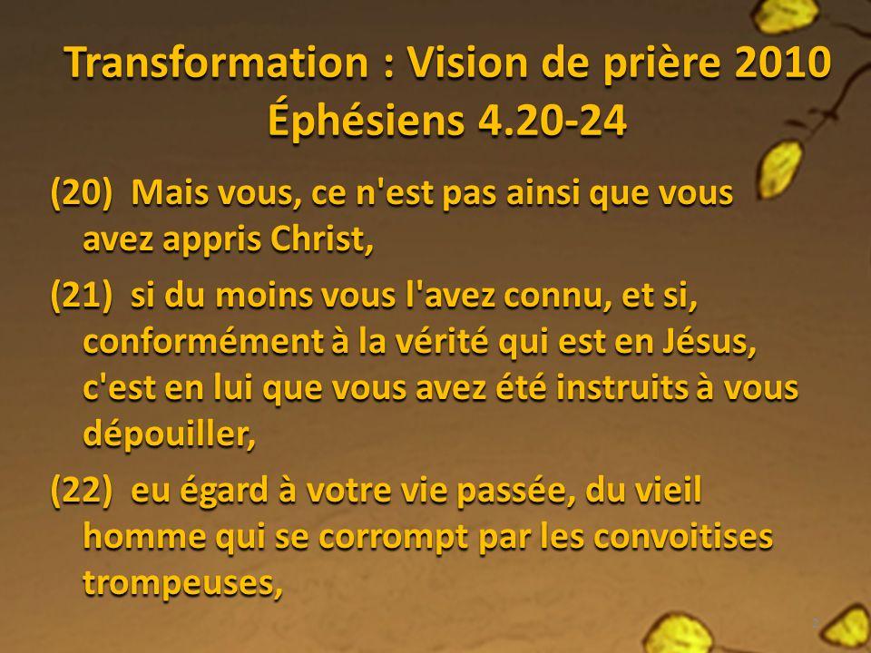 Transformation : Vision de prière 2010 Éphésiens 4.20-24 (20) Mais vous, ce n est pas ainsi que vous avez appris Christ, (21) si du moins vous l avez connu, et si, conformément à la vérité qui est en Jésus, c est en lui que vous avez été instruits à vous dépouiller, (22) eu égard à votre vie passée, du vieil homme qui se corrompt par les convoitises trompeuses, 2
