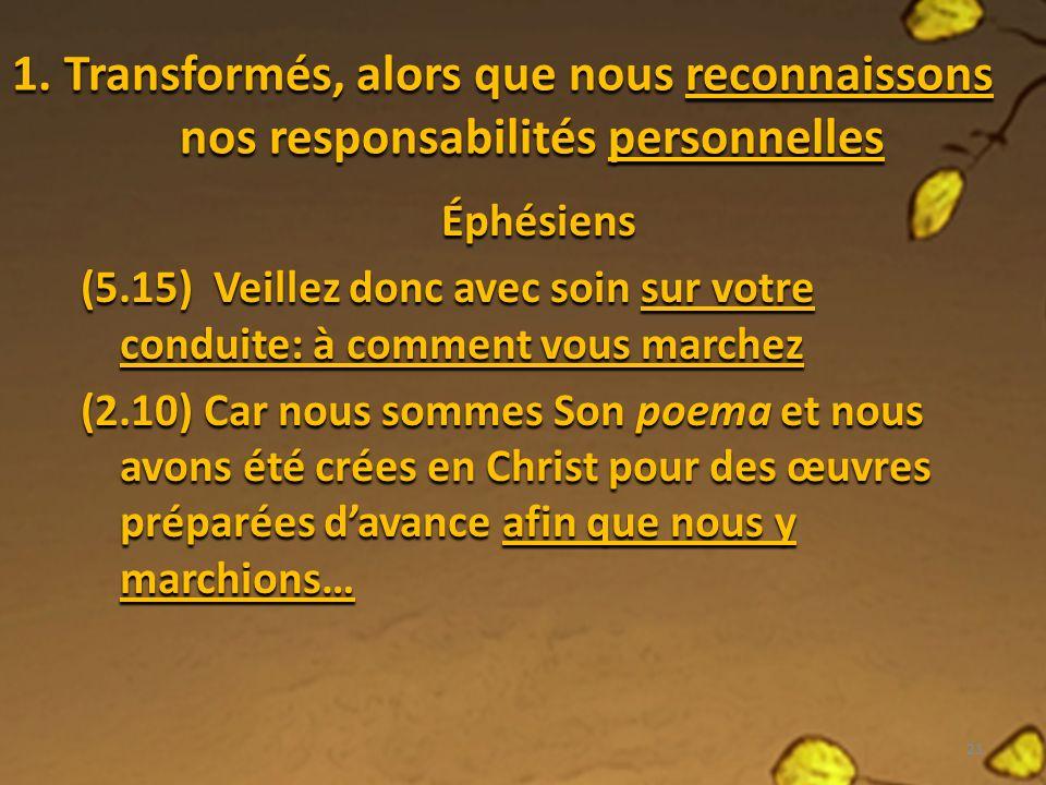 1. Transformés, alors que nous reconnaissons nos responsabilités personnelles Éphésiens (5.15) Veillez donc avec soin sur votre conduite: à comment vo