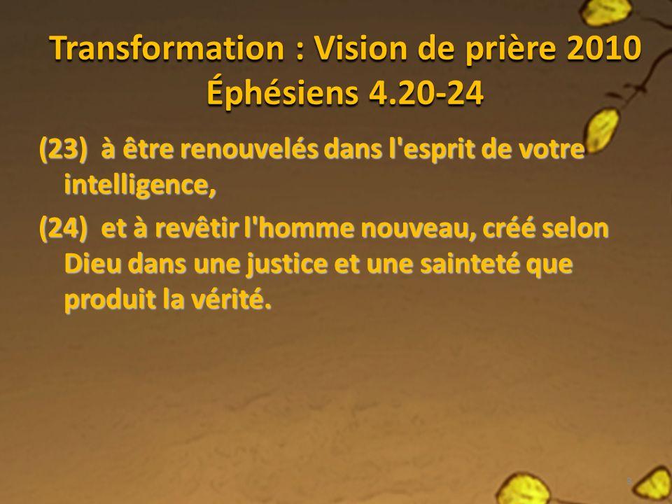 Transformation : Vision de prière 2010 Éphésiens 4.20-24 (23) à être renouvelés dans l esprit de votre intelligence, (24) et à revêtir l homme nouveau, créé selon Dieu dans une justice et une sainteté que produit la vérité.