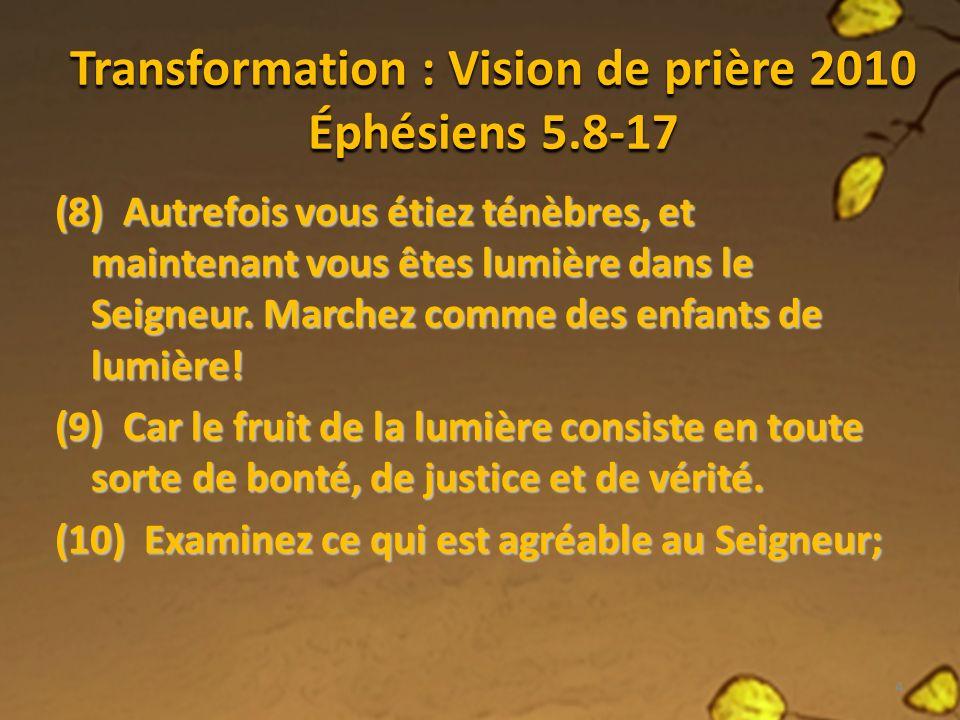 Transformation : Vision de prière 2010 Éphésiens 5.8-17 (8) Autrefois vous étiez ténèbres, et maintenant vous êtes lumière dans le Seigneur.