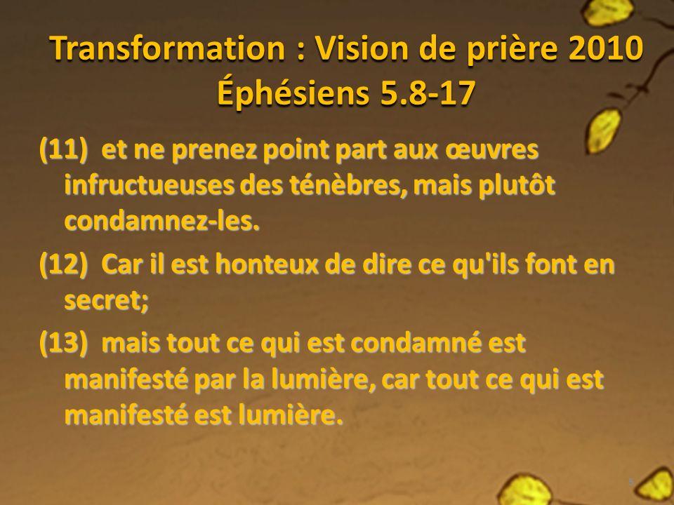 Transformation : Vision de prière 2010 Éphésiens 5.8-17 (11) et ne prenez point part aux œuvres infructueuses des ténèbres, mais plutôt condamnez-les.