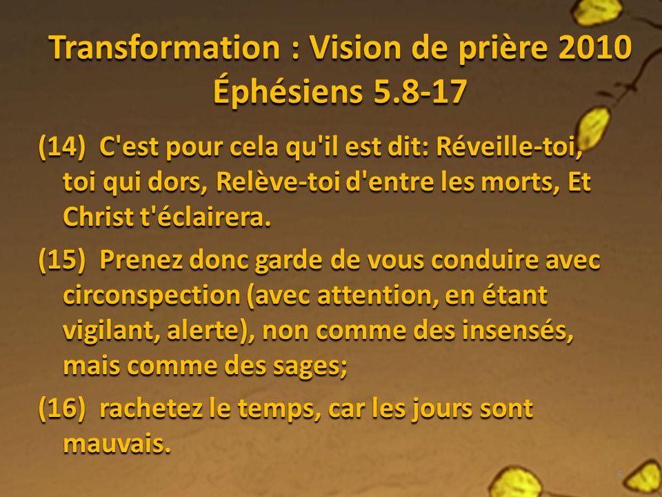 Transformation : Vision de prière 2010 Éphésiens 5.8-17 (14) C est pour cela qu il est dit: Réveille-toi, toi qui dors, Relève-toi d entre les morts, Et Christ t éclairera.
