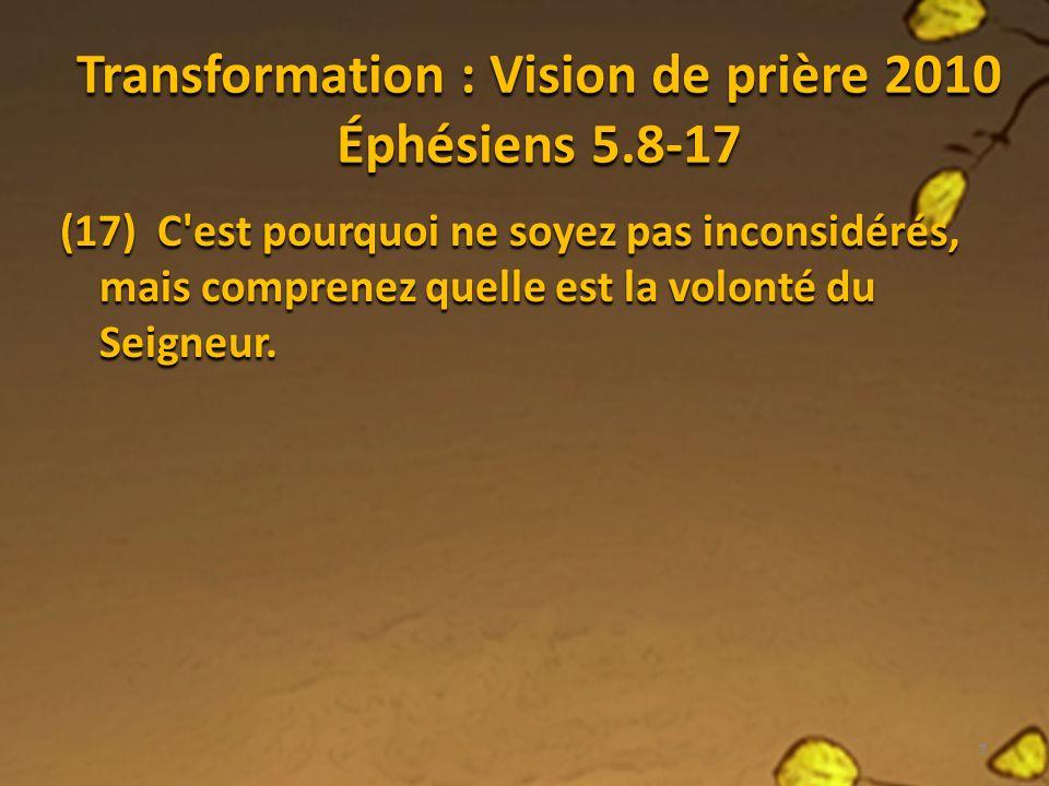 Transformation : Vision de prière 2010 Éphésiens 5.8-17 (17) C est pourquoi ne soyez pas inconsidérés, mais comprenez quelle est la volonté du Seigneur.