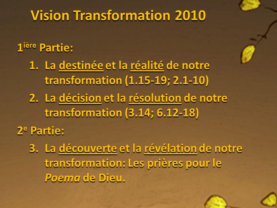 Vision Transformation 2010 1 ière Partie: 1.La destinée et la réalité de notre transformation (1.15-19; 2.1-10) 2.La décision et la résolution de notre transformation (3.14; 6.12-18) 2 e Partie: 3.La découverte et la révélation de notre transformation: Les prières pour le Poema de Dieu.
