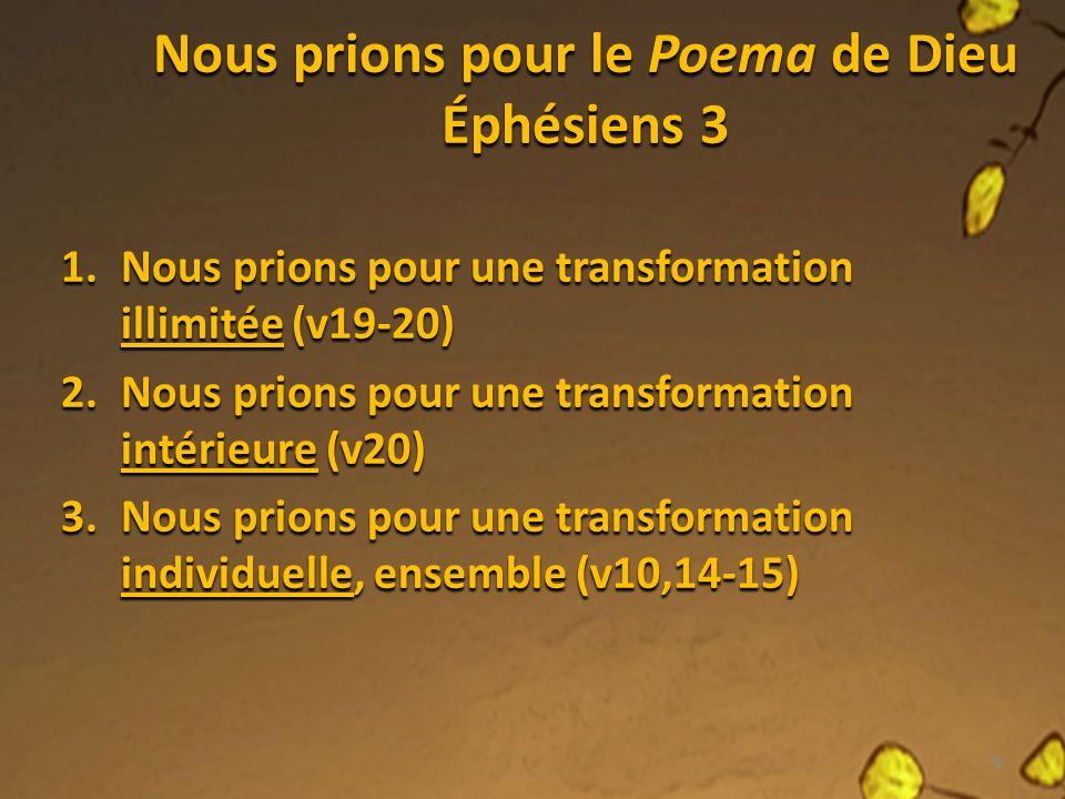 Nous prions pour le Poema de Dieu Éphésiens 3 1.Nous prions pour une transformation illimitée (v19-20) 2.Nous prions pour une transformation intérieure (v20) 3.Nous prions pour une transformation individuelle, ensemble (v10,14-15) 9