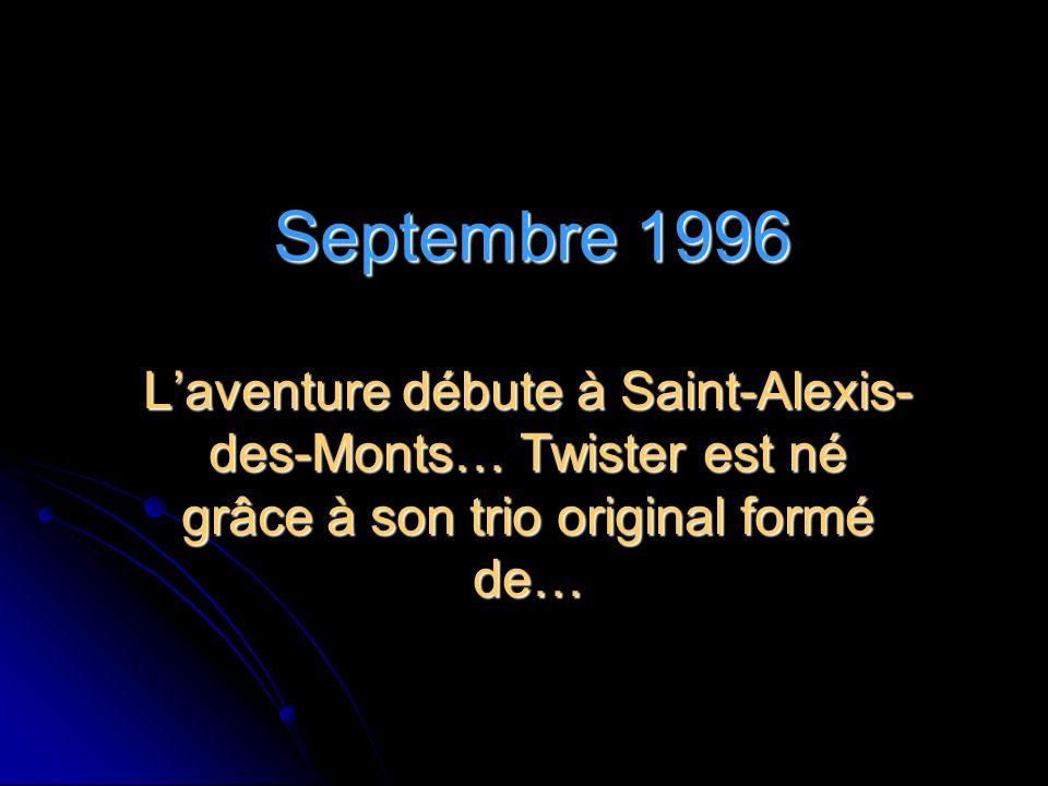 Septembre 1996 Laventure débute à Saint-Alexis- des-Monts… Twister est né grâce à son trio original formé de…