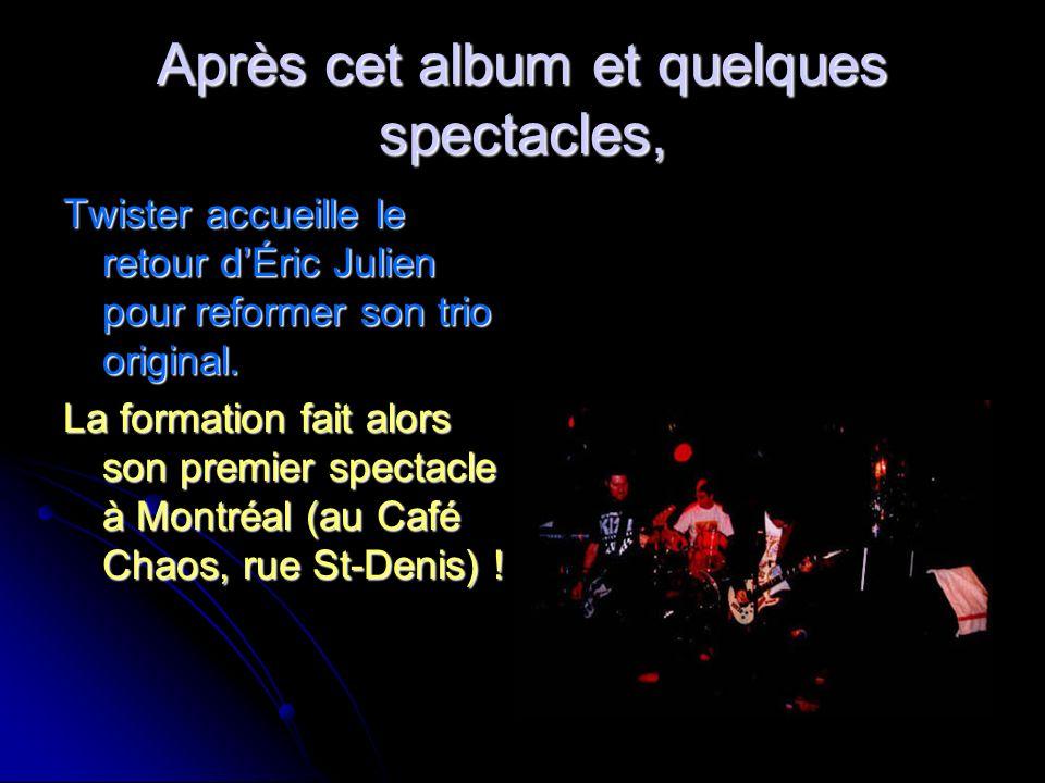Après cet album et quelques spectacles, Twister accueille le retour dÉric Julien pour reformer son trio original. La formation fait alors son premier