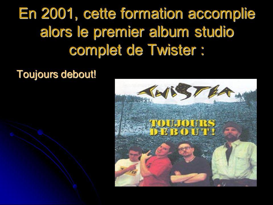 En 2001, cette formation accomplie alors le premier album studio complet de Twister : Toujours debout!