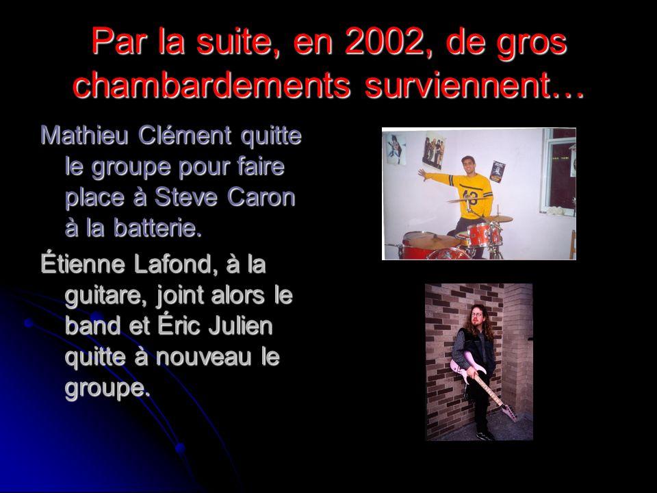 Par la suite, en 2002, de gros chambardements surviennent… Mathieu Clément quitte le groupe pour faire place à Steve Caron à la batterie. Étienne Lafo