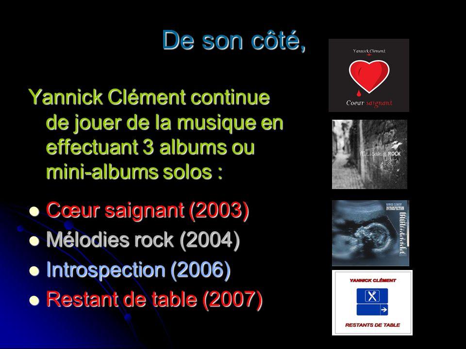 De son côté, Yannick Clément continue de jouer de la musique en effectuant 3 albums ou mini-albums solos : Cœur saignant (2003) Cœur saignant (2003) M
