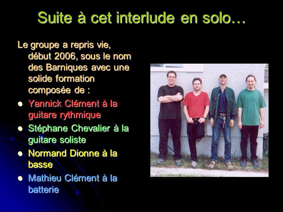 Suite à cet interlude en solo… Le groupe a repris vie, début 2006, sous le nom des Barniques avec une solide formation composée de : Yannick Clément à