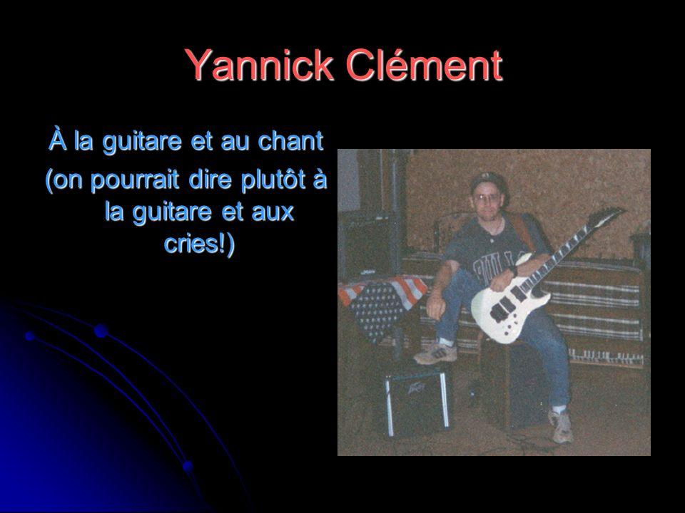 Yannick Clément À la guitare et au chant (on pourrait dire plutôt à la guitare et aux cries!)