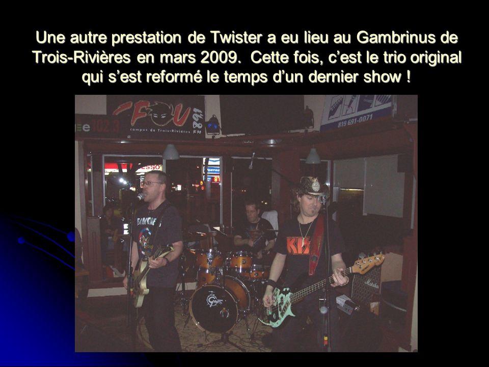 Une autre prestation de Twister a eu lieu au Gambrinus de Trois-Rivières en mars 2009. Cette fois, cest le trio original qui sest reformé le temps dun